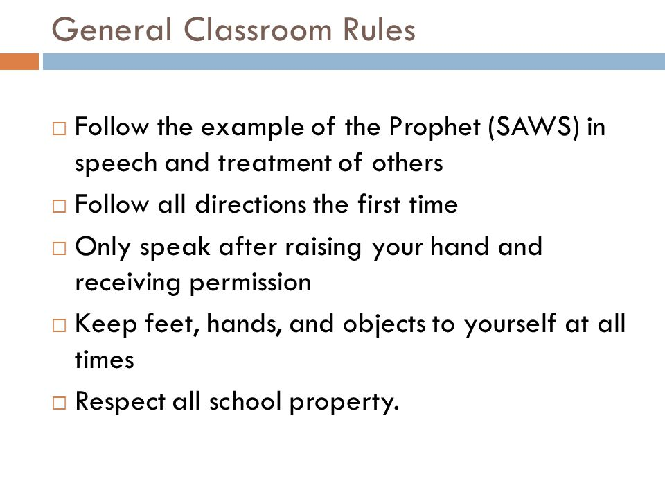 General Classroom Rules  Follow the example of the Prophet (SAWS) in speech and treatment of others  Follow all directions the first time  Only speak after raising your hand and receiving permission  Keep feet, hands, and objects to yourself at all times  Respect all school property.