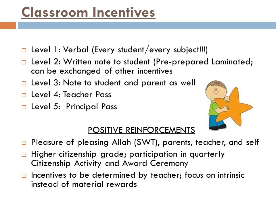 Classroom Incentives  Level 1: Verbal (Every student/every subject!!!)  Level 2: Written note to student (Pre-prepared Laminated; can be exchanged of other incentives  Level 3: Note to student and parent as well  Level 4: Teacher Pass  Level 5: Principal Pass POSITIVE REINFORCEMENTS  Pleasure of pleasing Allah (SWT), parents, teacher, and self  Higher citizenship grade; participation in quarterly Citizenship Activity and Award Ceremony  Incentives to be determined by teacher; focus on intrinsic instead of material rewards