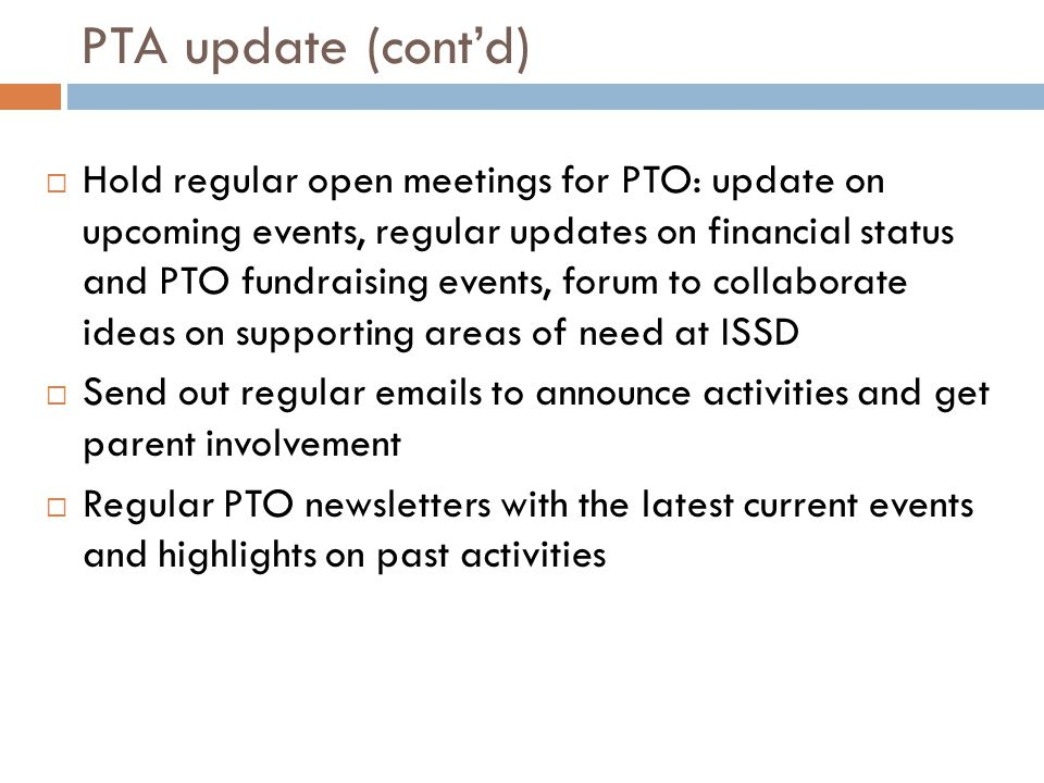 PTA update (cont'd)  Hold regular open meetings for PTO: update on upcoming events, regular updates on financial status and PTO fundraising events, forum to collaborate ideas on supporting areas of need at ISSD  Send out regular emails to announce activities and get parent involvement  Regular PTO newsletters with the latest current events and highlights on past activities