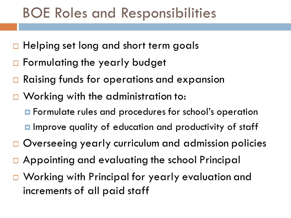 BOE Roles and Responsibilities  Helping set long and short term goals  Formulating the yearly budget  Raising funds for operations and expansion  Working with the administration to:  Formulate rules and procedures for school's operation  Improve quality of education and productivity of staff  Overseeing yearly curriculum and admission policies  Appointing and evaluating the school Principal  Working with Principal for yearly evaluation and increments of all paid staff