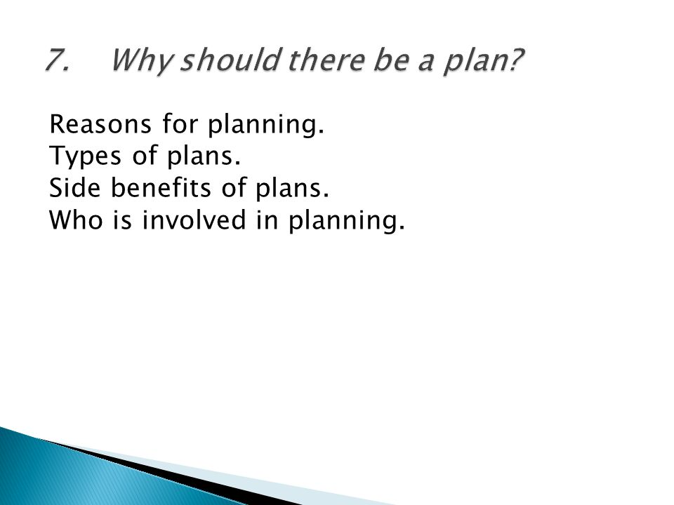 Reasons for planning. Types of plans. Side benefits of plans. Who is involved in planning.