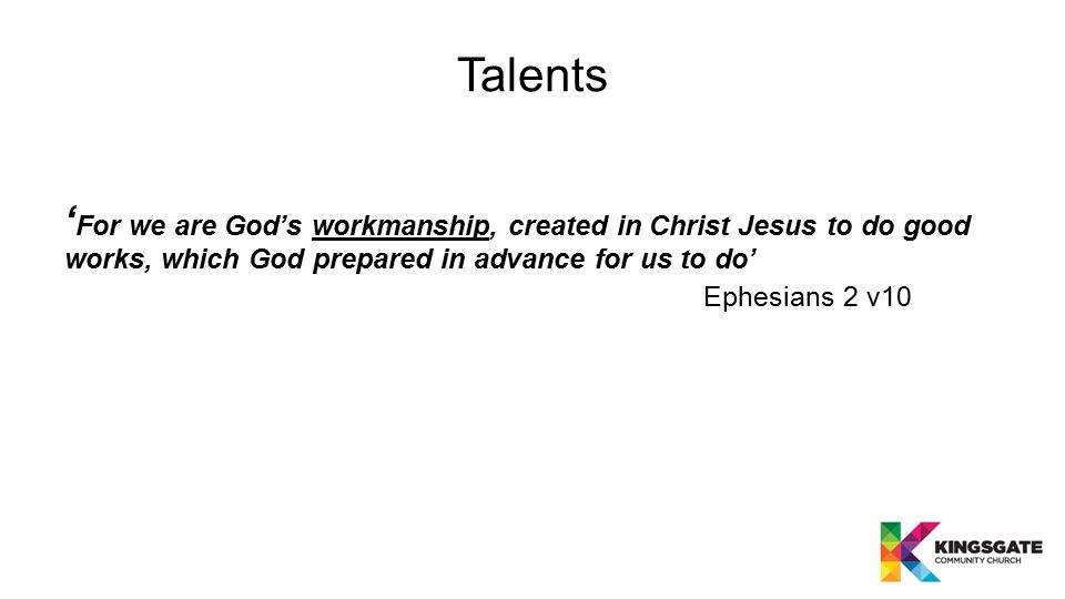 Talents ' For we are God's workmanship, created in Christ Jesus to do good works, which God prepared in advance for us to do' Ephesians 2 v10
