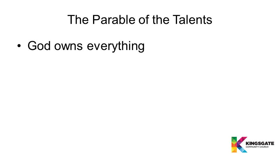 The Parable of the Talents God owns everything