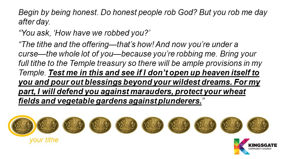 "Begin by being honest. Do honest people rob God? But you rob me day after day. ""You ask, 'How have we robbed you?' ""The tithe and the offering—that's"
