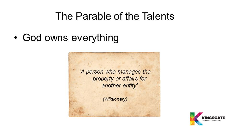 The Parable of the Talents God owns everything 'A person who manages the property or affairs for another entity' (Wiktionary)