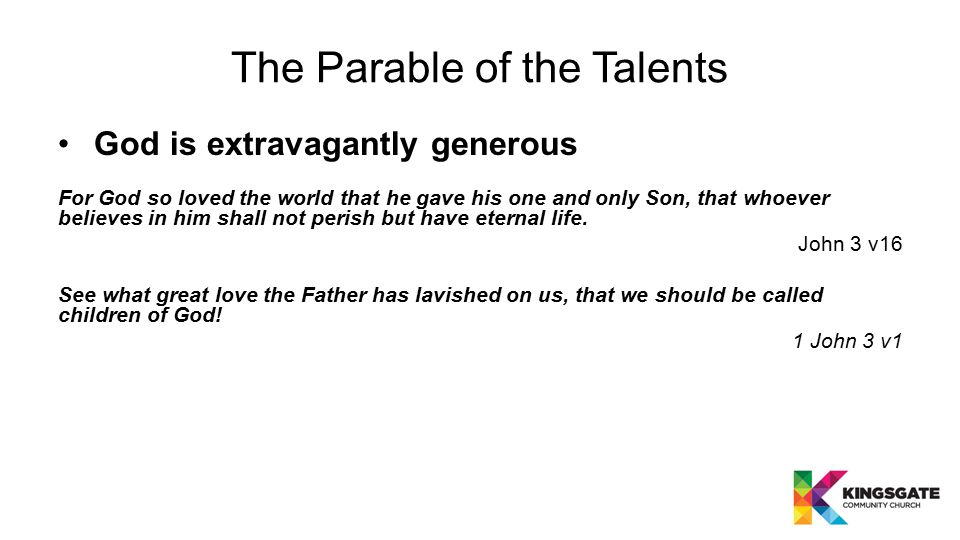 The Parable of the Talents God is extravagantly generous For God so loved the world that he gave his one and only Son, that whoever believes in him sh