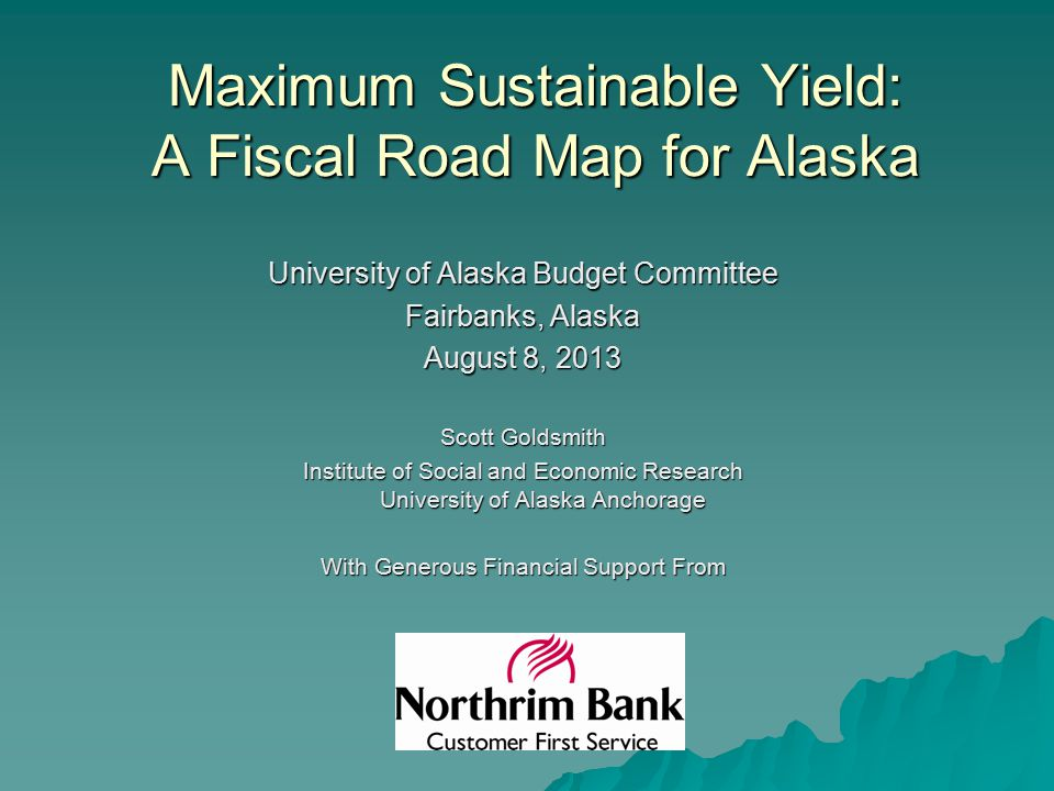 Maximum Sustainable Yield: A Fiscal Road Map for Alaska University of Alaska Budget Committee Fairbanks, Alaska August 8, 2013 Scott Goldsmith Institute of Social and Economic Research University of Alaska Anchorage With Generous Financial Support From