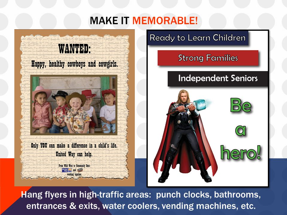 MAKE IT MEMORABLE! Hang flyers in high-traffic areas: punch clocks, bathrooms, entrances & exits, water coolers, vending machines, etc.