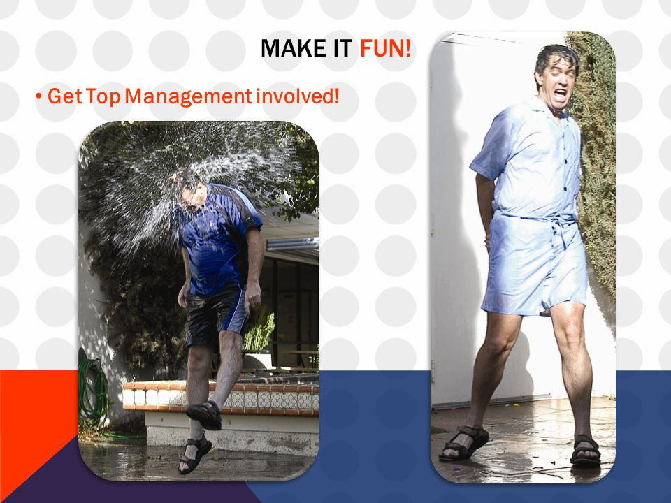 MAKE IT FUN! Get Top Management involved!