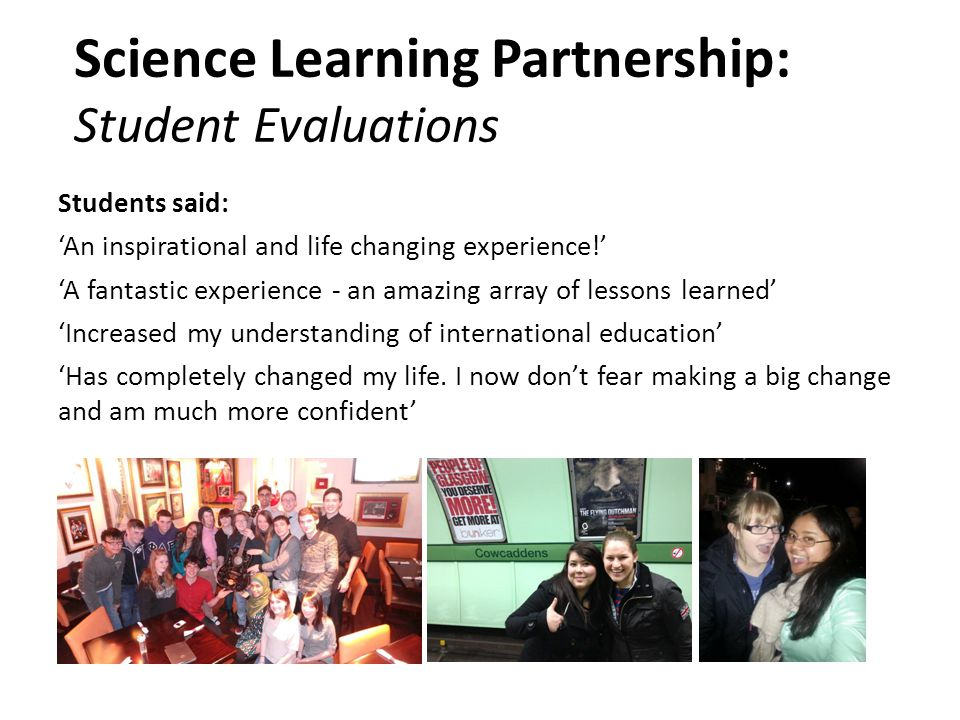Science Learning Partnership: Student Evaluations Students said: 'An inspirational and life changing experience!' 'A fantastic experience - an amazing array of lessons learned' 'Increased my understanding of international education' 'Has completely changed my life.