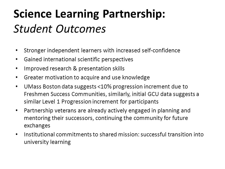 Science Learning Partnership: Student Outcomes Stronger independent learners with increased self-confidence Gained international scientific perspectives Improved research & presentation skills Greater motivation to acquire and use knowledge UMass Boston data suggests <10% progression increment due to Freshmen Success Communities, similarly, initial GCU data suggests a similar Level 1 Progression increment for participants Partnership veterans are already actively engaged in planning and mentoring their successors, continuing the community for future exchanges Institutional commitments to shared mission: successful transition into university learning