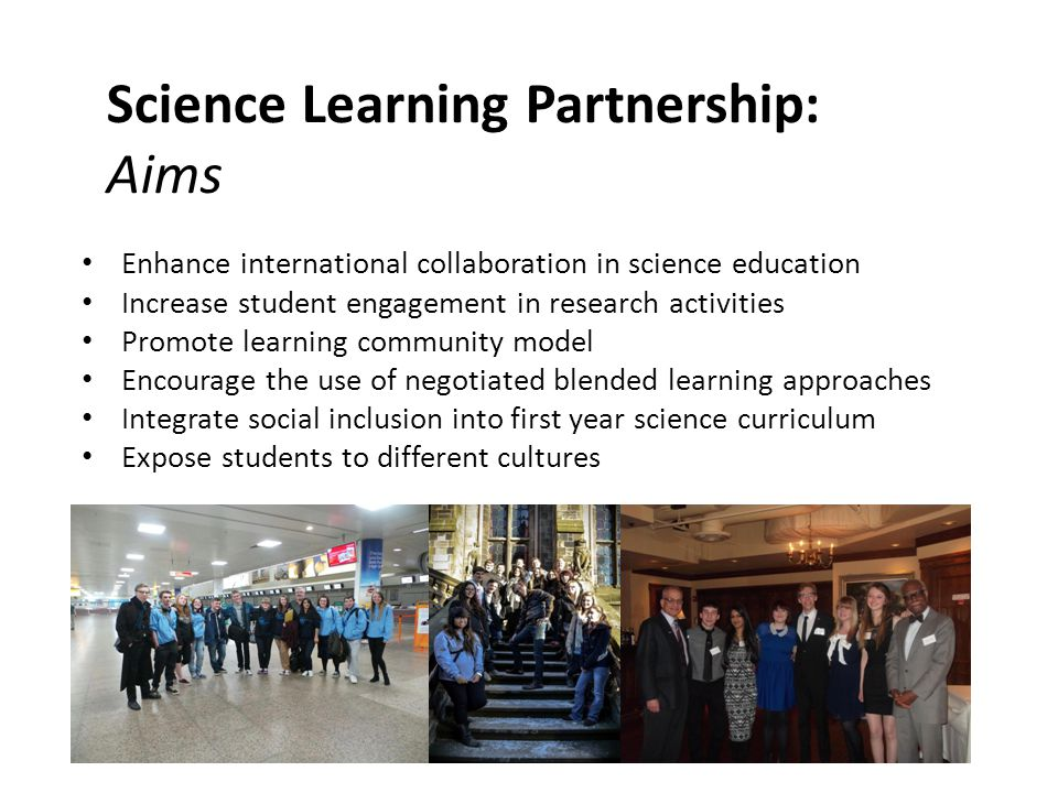 Science Learning Partnership: Aims Enhance international collaboration in science education Increase student engagement in research activities Promote learning community model Encourage the use of negotiated blended learning approaches Integrate social inclusion into first year science curriculum Expose students to different cultures