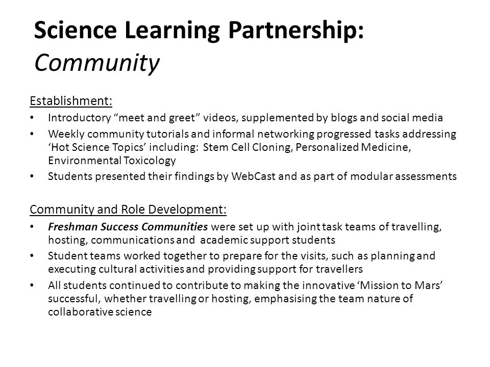 Science Learning Partnership: Community Establishment: Introductory meet and greet videos, supplemented by blogs and social media Weekly community tutorials and informal networking progressed tasks addressing 'Hot Science Topics' including: Stem Cell Cloning, Personalized Medicine, Environmental Toxicology Students presented their findings by WebCast and as part of modular assessments Community and Role Development: Freshman Success Communities were set up with joint task teams of travelling, hosting, communications and academic support students Student teams worked together to prepare for the visits, such as planning and executing cultural activities and providing support for travellers All students continued to contribute to making the innovative 'Mission to Mars' successful, whether travelling or hosting, emphasising the team nature of collaborative science
