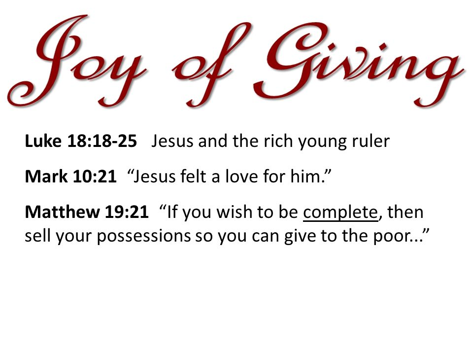 Luke 18:18-25 Jesus and the rich young ruler Mark 10:21 Jesus felt a love for him. Matthew 19:21 If you wish to be complete, then sell your possessions so you can give to the poor...