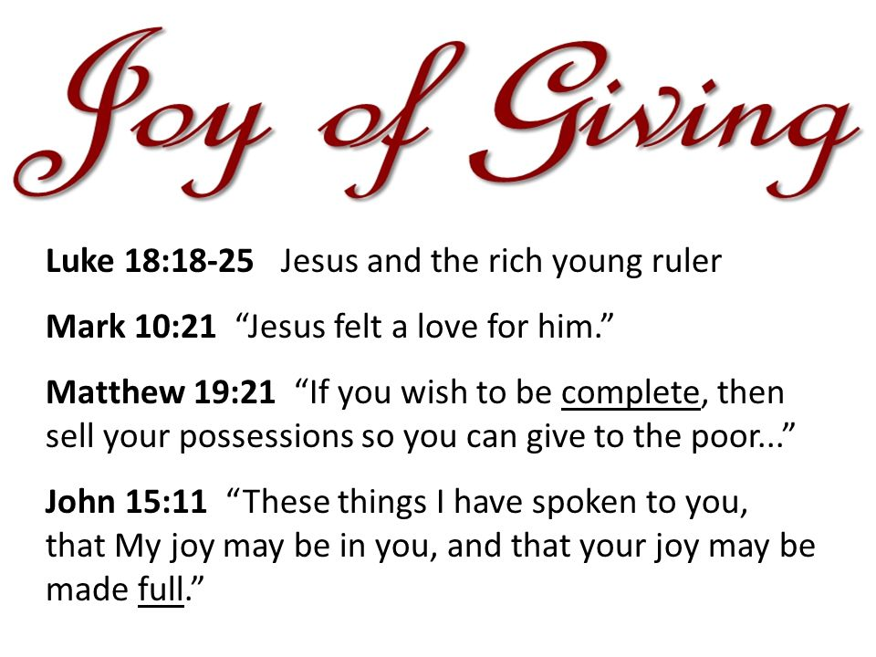 Luke 18:18-25 Jesus and the rich young ruler Mark 10:21 Jesus felt a love for him. Matthew 19:21 If you wish to be complete, then sell your possessions so you can give to the poor... John 15:11 These things I have spoken to you, that My joy may be in you, and that your joy may be made full.
