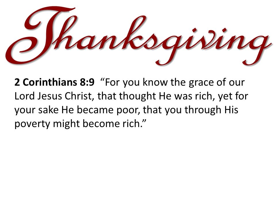 2 Corinthians 8:9 For you know the grace of our Lord Jesus Christ, that thought He was rich, yet for your sake He became poor, that you through His poverty might become rich.