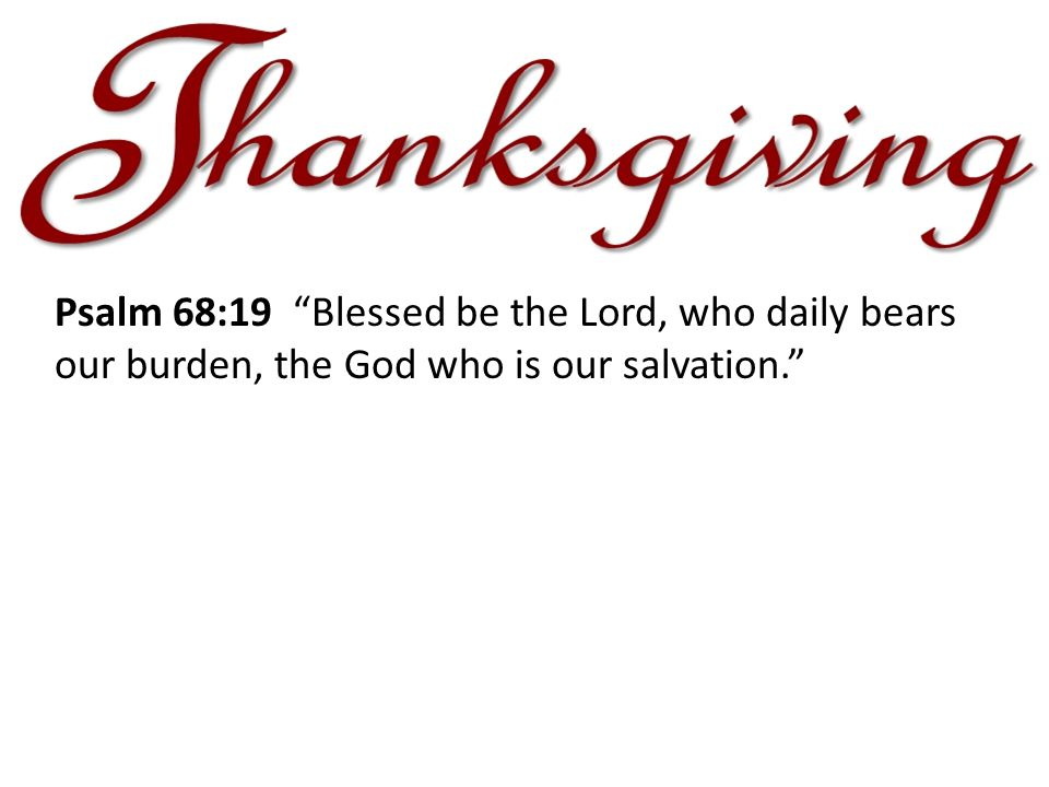 Psalm 68:19 Blessed be the Lord, who daily bears our burden, the God who is our salvation.
