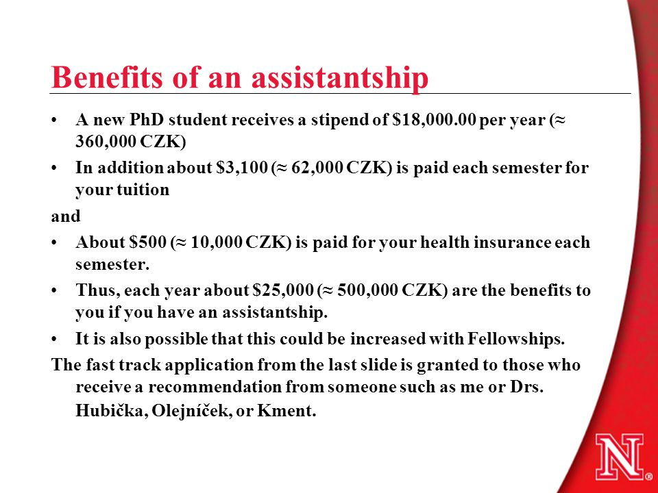 Benefits of an assistantship A new PhD student receives a stipend of $18,000.00 per year (≈ 360,000 CZK) In addition about $3,100 (≈ 62,000 CZK) is paid each semester for your tuition and About $500 (≈ 10,000 CZK) is paid for your health insurance each semester.
