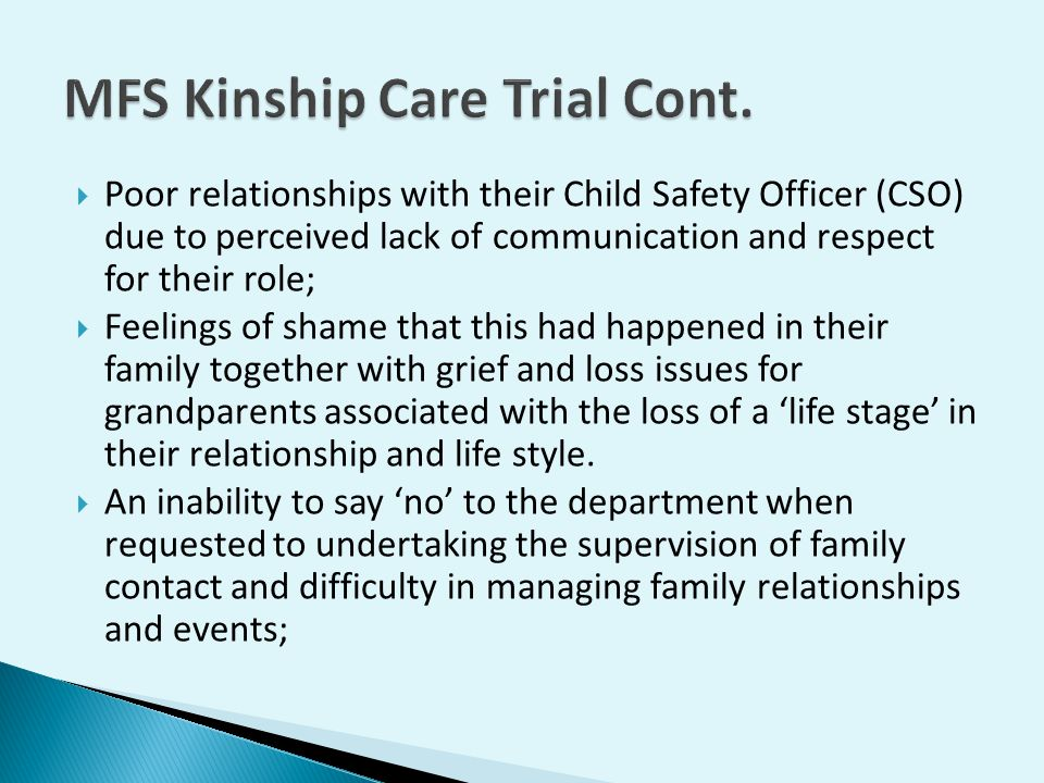  Poor relationships with their Child Safety Officer (CSO) due to perceived lack of communication and respect for their role;  Feelings of shame that this had happened in their family together with grief and loss issues for grandparents associated with the loss of a 'life stage' in their relationship and life style.