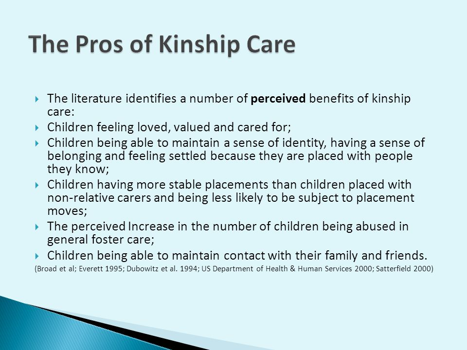  The literature identifies a number of perceived benefits of kinship care:  Children feeling loved, valued and cared for;  Children being able to maintain a sense of identity, having a sense of belonging and feeling settled because they are placed with people they know;  Children having more stable placements than children placed with non-relative carers and being less likely to be subject to placement moves;  The perceived Increase in the number of children being abused in general foster care;  Children being able to maintain contact with their family and friends.