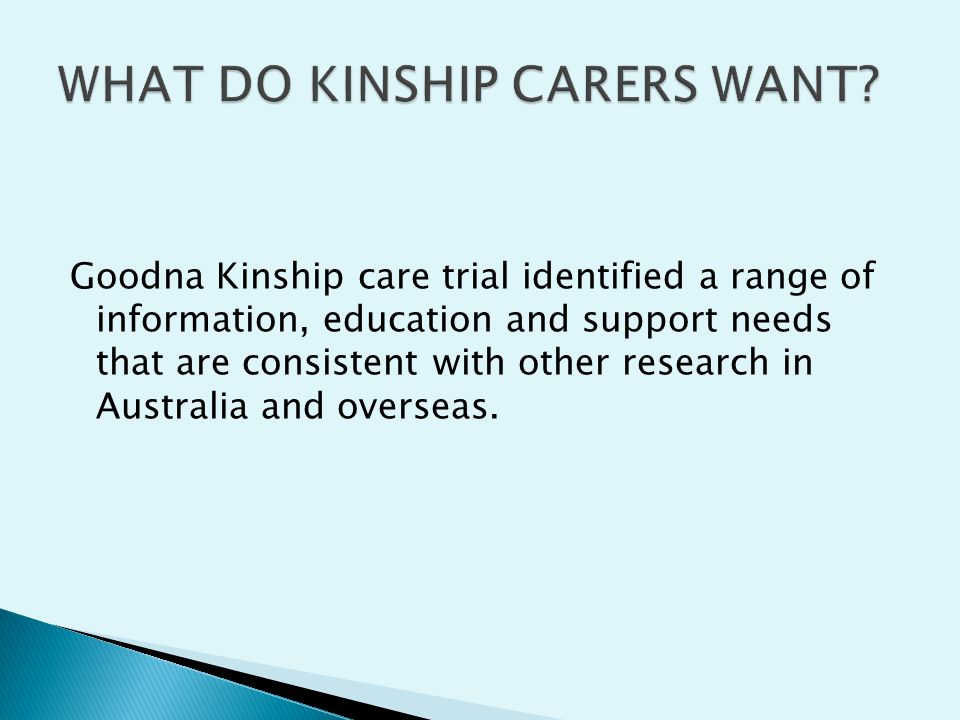 Goodna Kinship care trial identified a range of information, education and support needs that are consistent with other research in Australia and overseas.