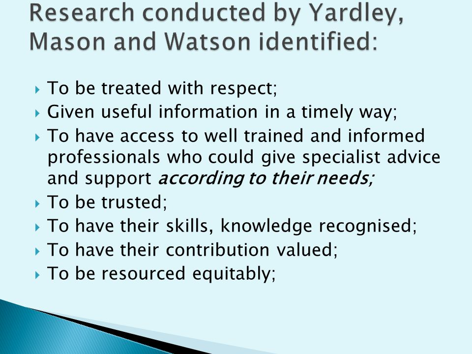  To be treated with respect;  Given useful information in a timely way;  To have access to well trained and informed professionals who could give specialist advice and support according to their needs;  To be trusted;  To have their skills, knowledge recognised;  To have their contribution valued;  To be resourced equitably;