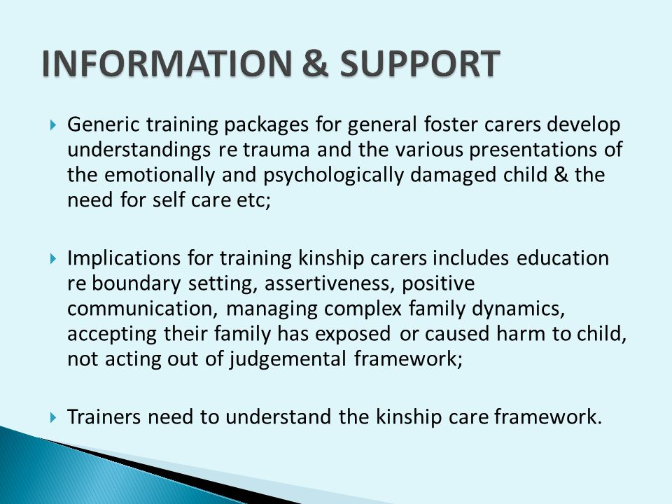  Generic training packages for general foster carers develop understandings re trauma and the various presentations of the emotionally and psychologically damaged child & the need for self care etc;  Implications for training kinship carers includes education re boundary setting, assertiveness, positive communication, managing complex family dynamics, accepting their family has exposed or caused harm to child, not acting out of judgemental framework;  Trainers need to understand the kinship care framework.