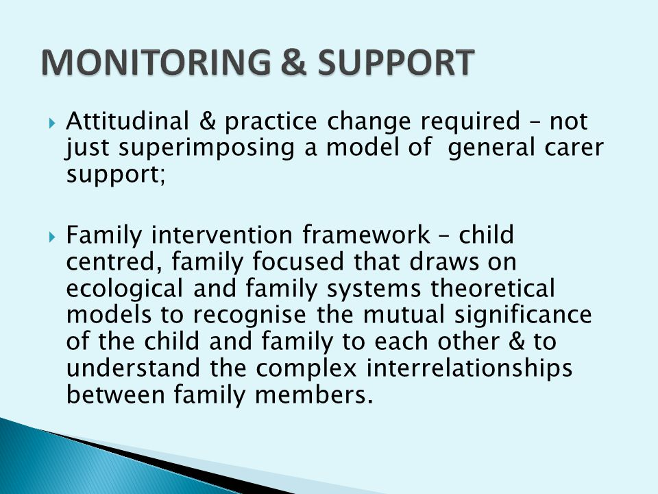  Attitudinal & practice change required – not just superimposing a model of general carer support;  Family intervention framework – child centred, family focused that draws on ecological and family systems theoretical models to recognise the mutual significance of the child and family to each other & to understand the complex interrelationships between family members.