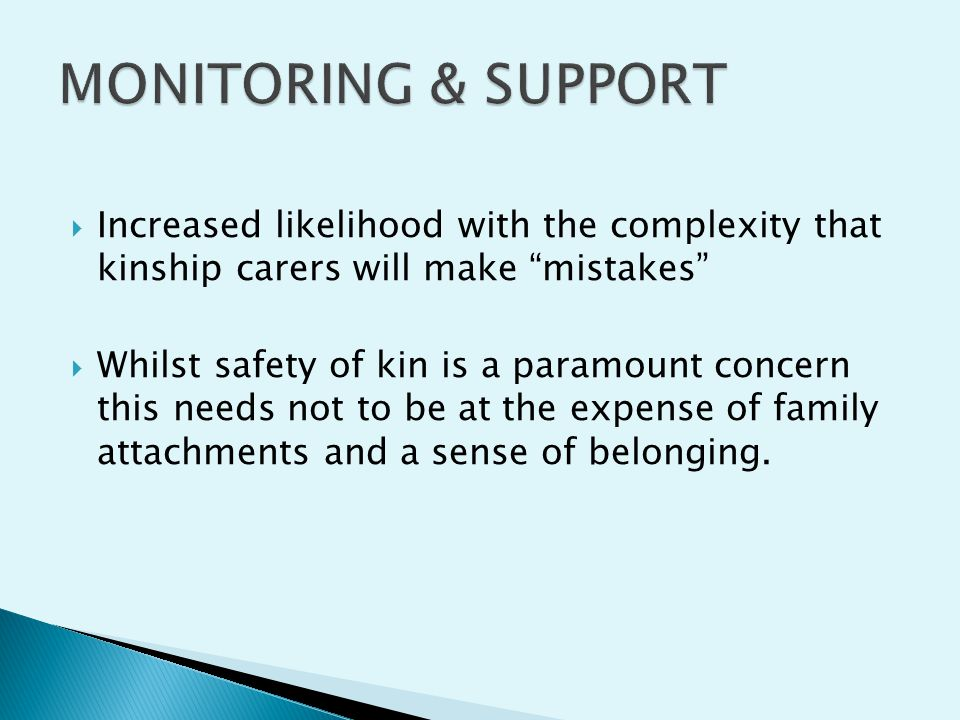  Increased likelihood with the complexity that kinship carers will make mistakes  Whilst safety of kin is a paramount concern this needs not to be at the expense of family attachments and a sense of belonging.