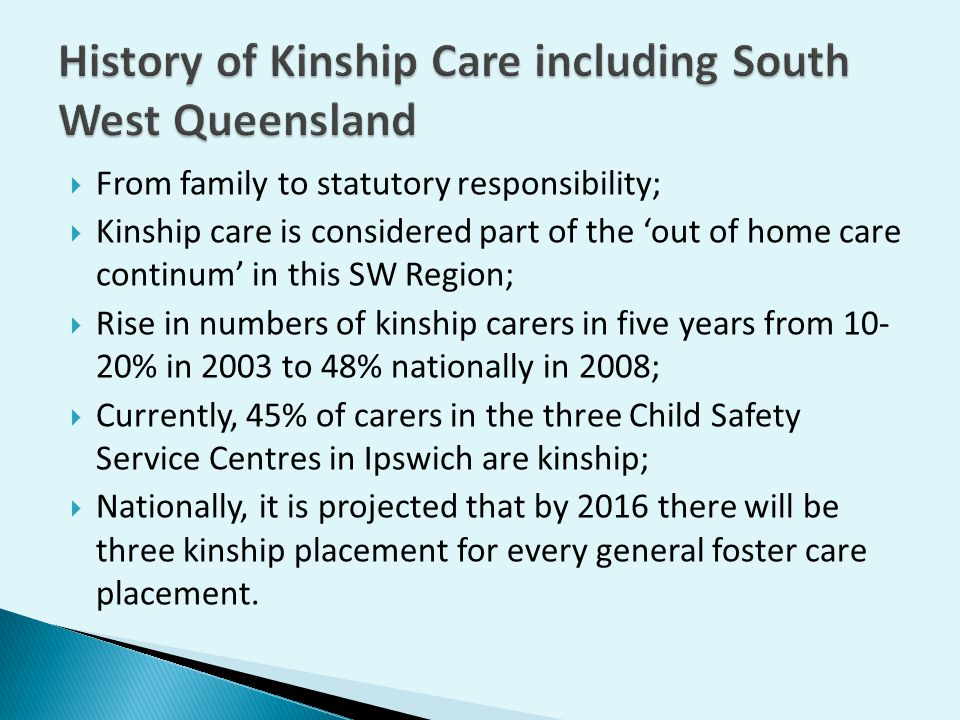  From family to statutory responsibility;  Kinship care is considered part of the 'out of home care continum' in this SW Region;  Rise in numbers of kinship carers in five years from 10- 20% in 2003 to 48% nationally in 2008;  Currently, 45% of carers in the three Child Safety Service Centres in Ipswich are kinship;  Nationally, it is projected that by 2016 there will be three kinship placement for every general foster care placement.