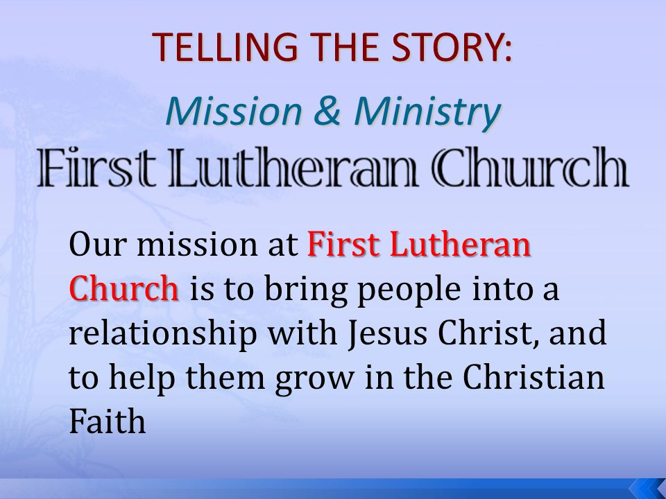TELLING THE STORY: Mission & Ministry Our mission at F FF First Lutheran Church is to bring people into a relationship with Jesus Christ, and to help them grow in the Christian Faith