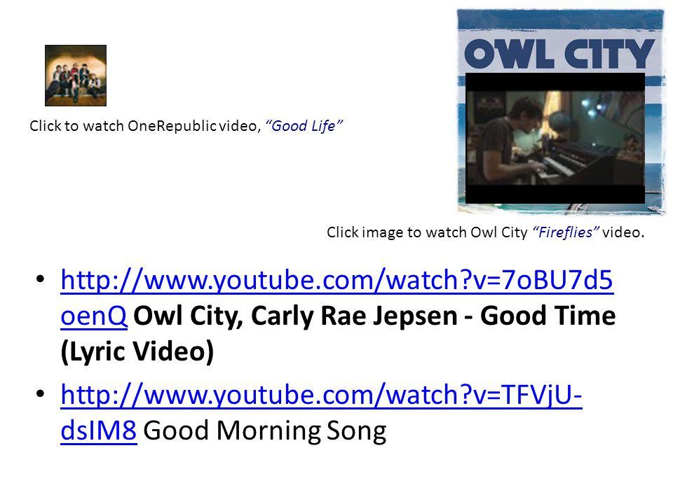 http://www.youtube.com/watch?v=7oBU7d5 oenQ Owl City, Carly Rae Jepsen - Good Time (Lyric Video) http://www.youtube.com/watch?v=7oBU7d5 oenQ http://www.youtube.com/watch?v=TFVjU- dsIM8 Good Morning Song http://www.youtube.com/watch?v=TFVjU- dsIM8 Click to watch OneRepublic video, Good Life Click image to watch Owl City Fireflies video.