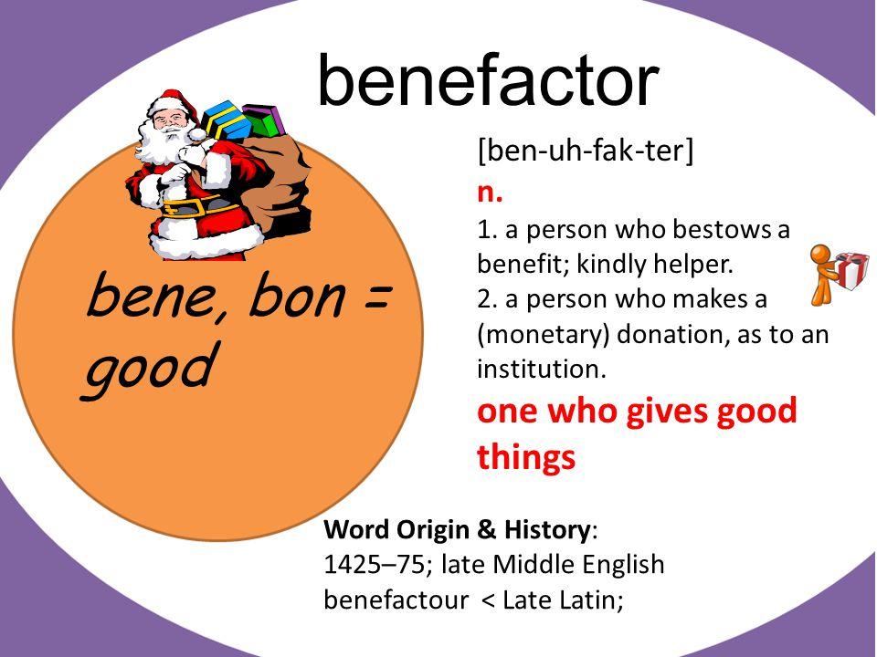 bene, bon = good benefactor [ben-uh-fak-ter] n. 1.