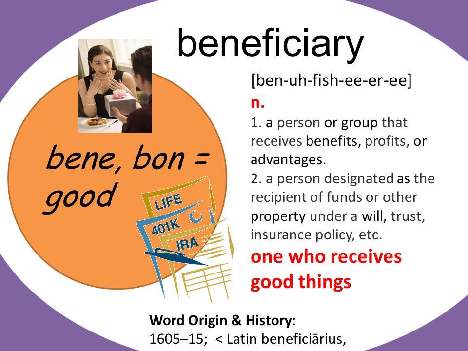 bene, bon = good beneficiary [ben-uh-fish-ee-er-ee] n.