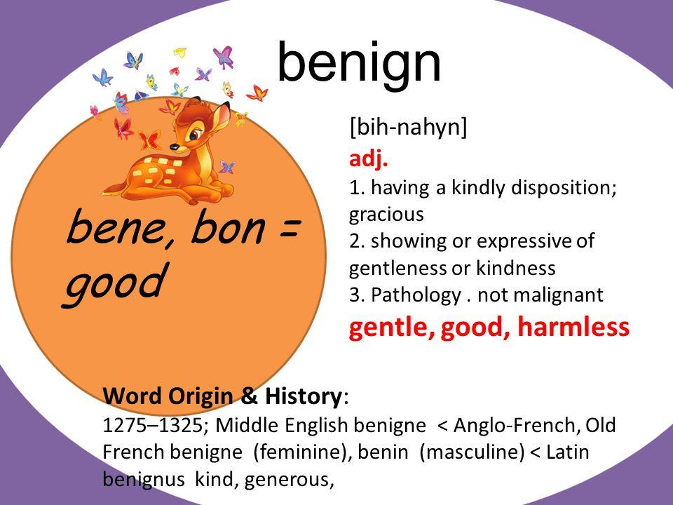 bene, bon = good benign [bih-nahyn] adj. 1. having a kindly disposition; gracious 2.
