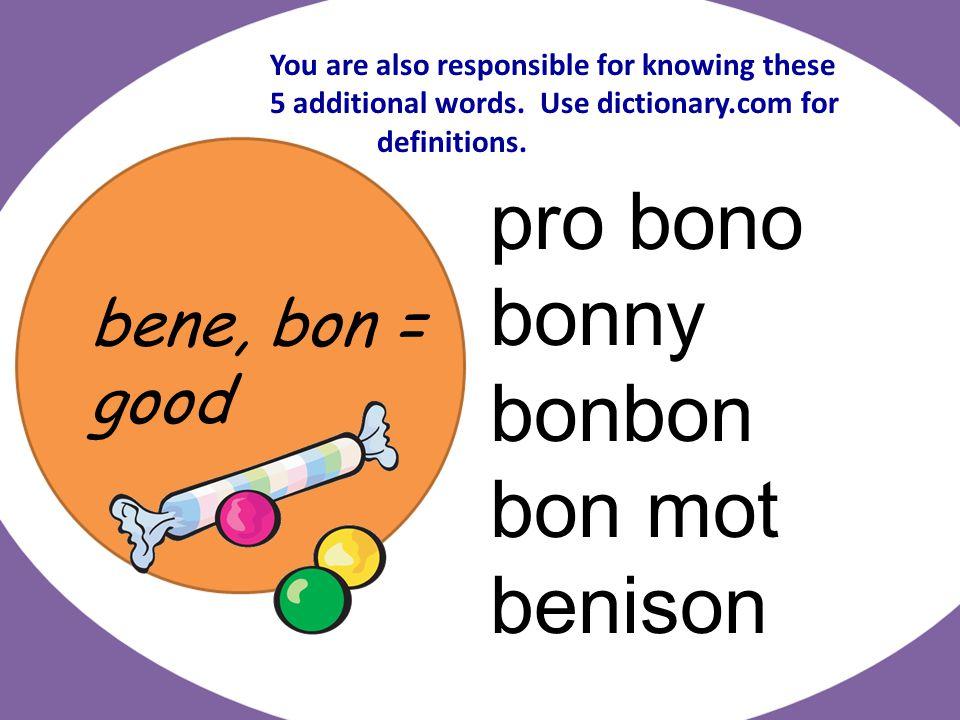 bene, bon = good pro bono bonny bonbon bon mot benison You are also responsible for knowing these 5 additional words.