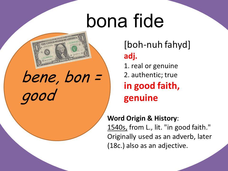 bene, bon = good bona fide [boh-nuh fahyd] adj. 1.