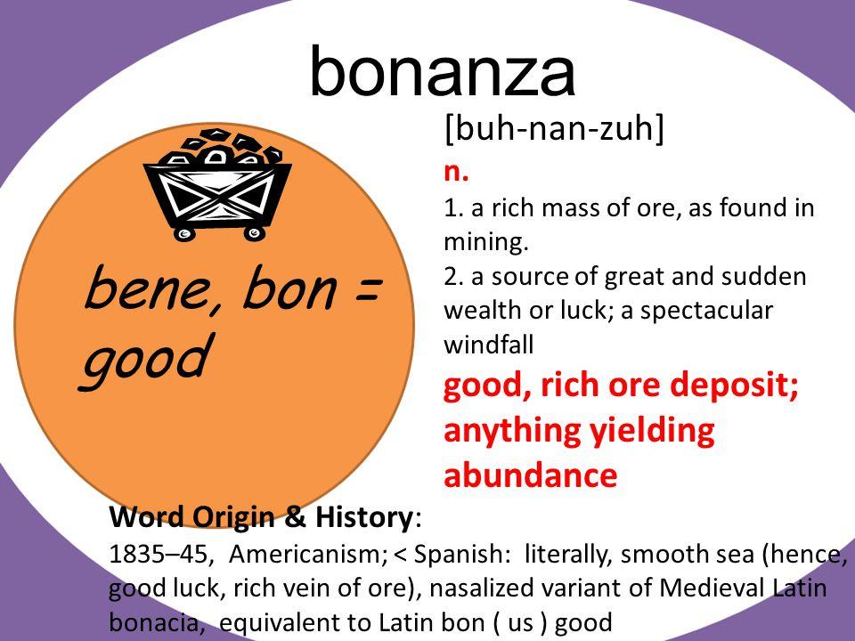 bene, bon = good bonanza [buh-nan-zuh] n. 1. a rich mass of ore, as found in mining.
