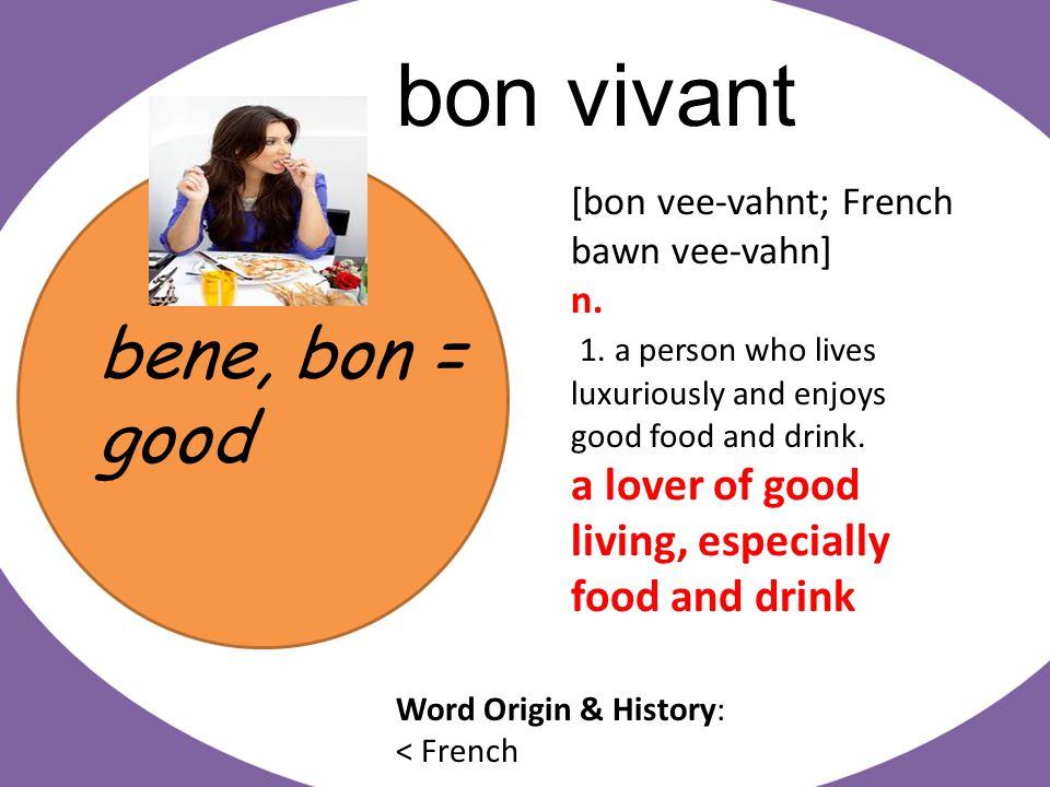 bene, bon = good bon vivant [bon vee-vahnt; French bawn vee-vahn] n.
