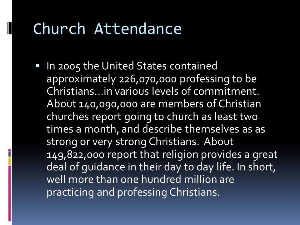 Church Attendance  In 2005 the United States contained approximately 226,070,000 professing to be Christians...in various levels of commitment. About
