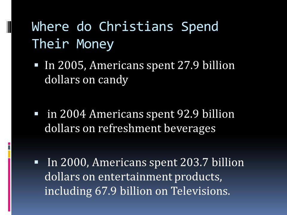 Where do Christians Spend Their Money  In 2005, Americans spent 27.9 billion dollars on candy  in 2004 Americans spent 92.9 billion dollars on refre