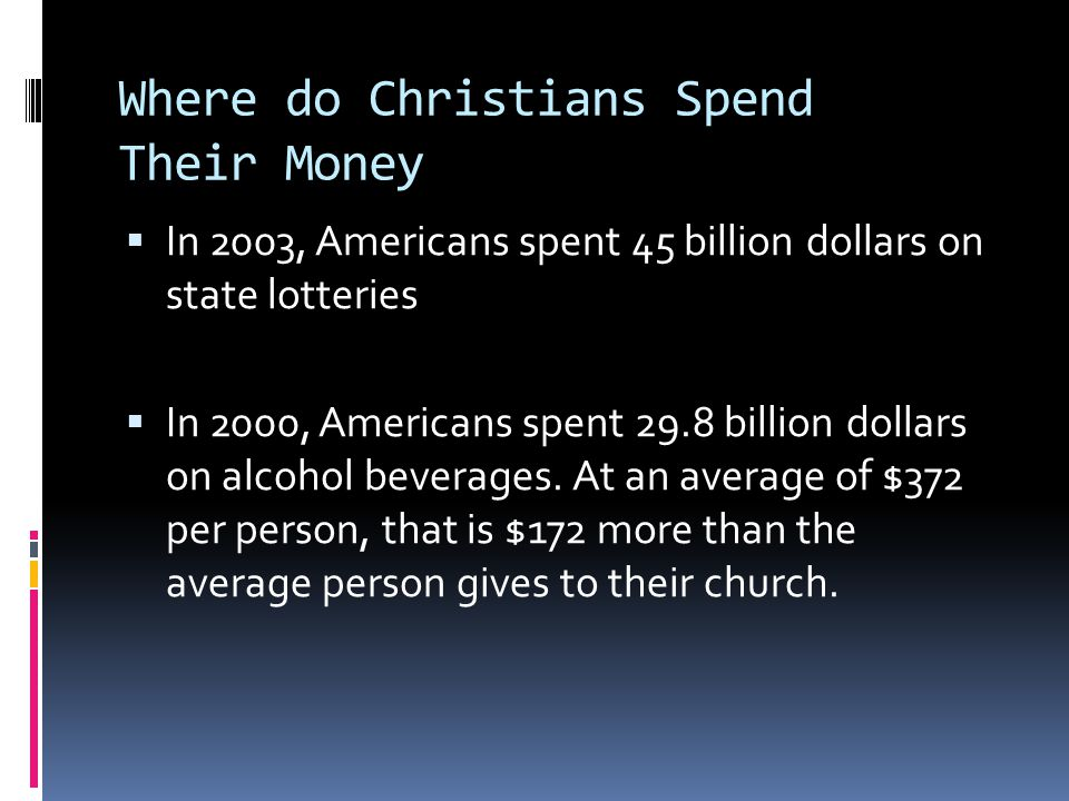 Where do Christians Spend Their Money  In 2003, Americans spent 45 billion dollars on state lotteries  In 2000, Americans spent 29.8 billion dollars