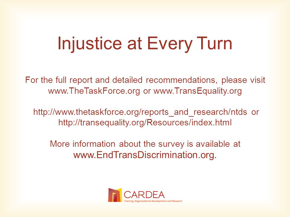Injustice at Every Turn For the full report and detailed recommendations, please visit www.TheTaskForce.org or www.TransEquality.org http://www.thetaskforce.org/reports_and_research/ntds or http://transequality.org/Resources/index.html More information about the survey is available at www.EndTransDiscrimination.org.