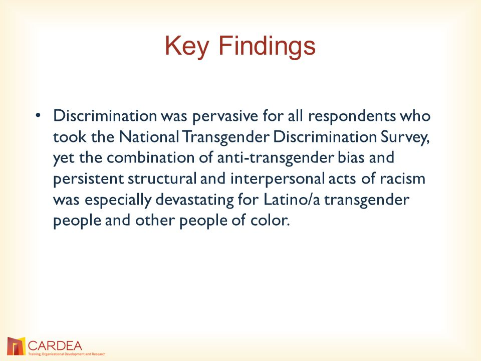 Key Findings Discrimination was pervasive for all respondents who took the National Transgender Discrimination Survey, yet the combination of anti-transgender bias and persistent structural and interpersonal acts of racism was especially devastating for Latino/a transgender people and other people of color.