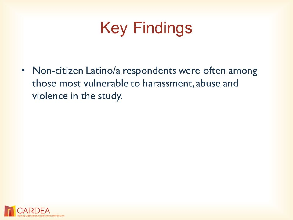 Key Findings Non-citizen Latino/a respondents were often among those most vulnerable to harassment, abuse and violence in the study.