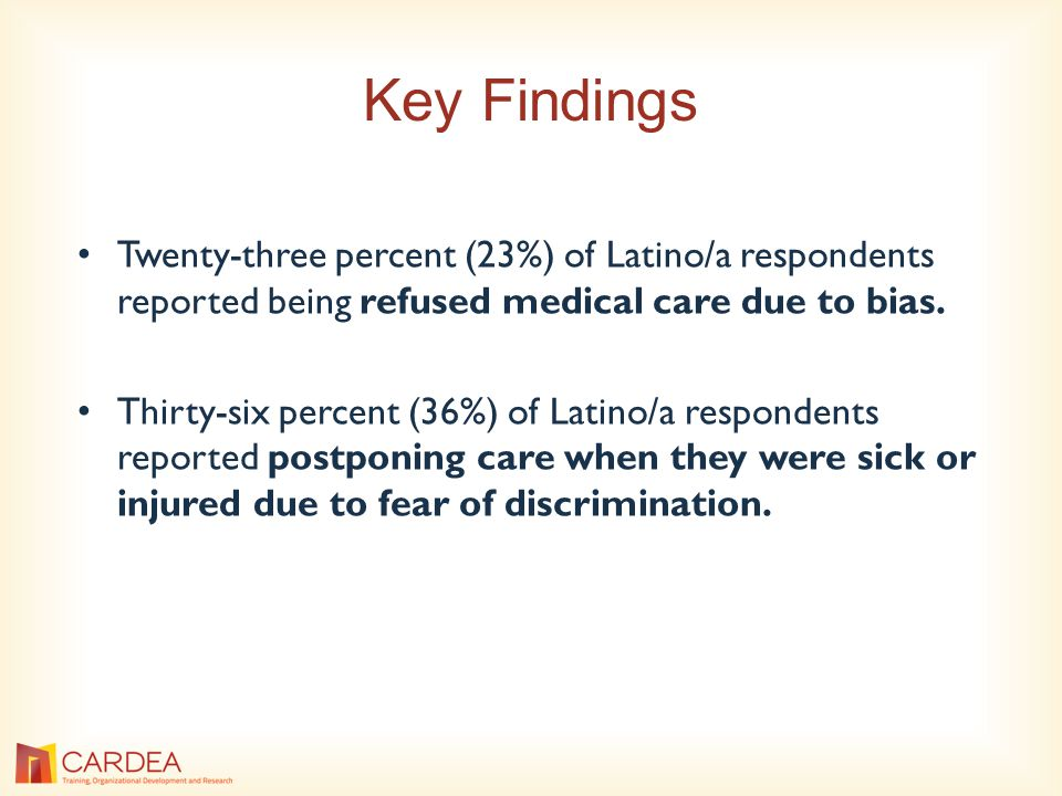 Key Findings Twenty-three percent (23%) of Latino/a respondents reported being refused medical care due to bias.