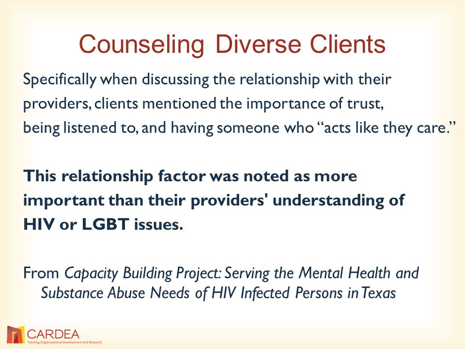 Counseling Diverse Clients Specifically when discussing the relationship with their providers, clients mentioned the importance of trust, being listened to, and having someone who acts like they care. This relationship factor was noted as more important than their providers understanding of HIV or LGBT issues.