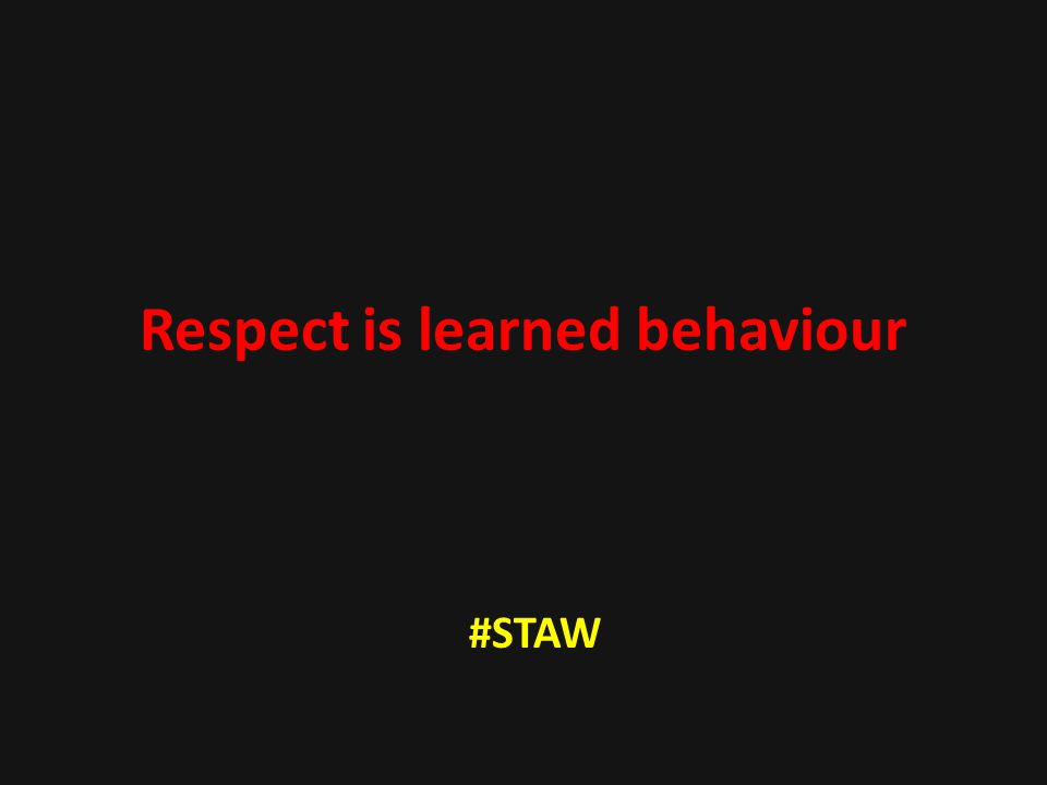 Respect is learned behaviour #STAW