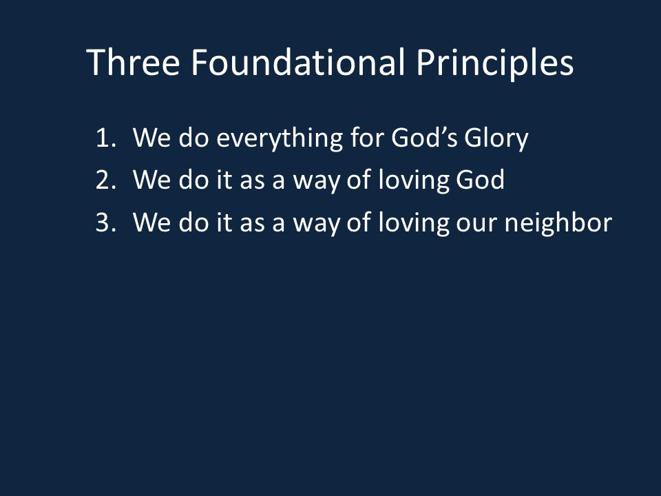 Three Foundational Principles 1.We do everything for God's Glory 2.We do it as a way of loving God 3.We do it as a way of loving our neighbor