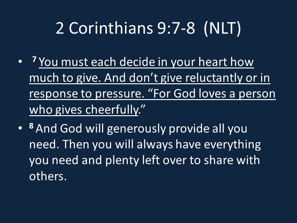 2 Corinthians 9:7-8 (NLT) 7 You must each decide in your heart how much to give.